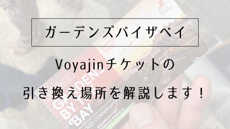 【ガーデンズバイザベイ】Voyajinチケットの引き換え場所を解説します!